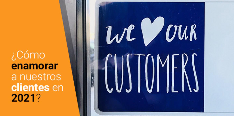 Cómo enamorar a tus clientes en 2021